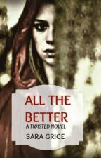 All the Better (A Twisted Novel) by SGrice