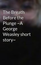 The Breath Before the Plunge ~A George Weasley short story~ by Cassidilla