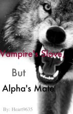 Vampire's Slave, But Alpha's Mate by heart9635