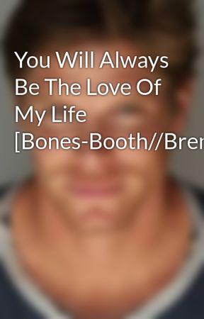 You Will Always Be The Love Of My Life [Bones-Booth//Brennan] - Wattpad