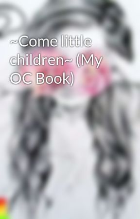 ~Come little children~ (My OC Book) by Skhulagirl