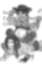 Belly Expansion/Feederism One Shots by SandytheFeedee