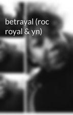 betrayal (roc royal & yn) by liyahsimone