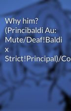 Why him? (Princibaldi Au: Mute/Deaf!Baldi x Strict!Principal)/Complete/  by Anata-Towa