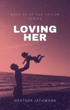 Loving Her ~ Book FIVE by HeatherJachmann
