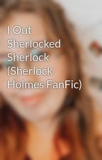 I Out Sherlocked Sherlock (Sherlock Holmes FanFic) by Ella_WhoLocked