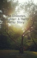 The Unknown Daughter: A Harry Potter Story by xXArcticFoxXx