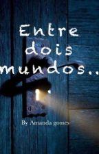 Entre dois mundos.. by AmandaGomes773325