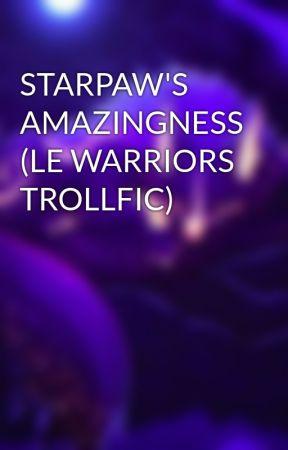 STARPAW'S AMAZINGNESS (LE WARRIORS TROLLFIC) by DarkWolfEmryn