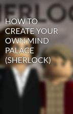 HOW TO CREATE YOUR OWN MIND PALACE (SHERLOCK) by ESBMMB1