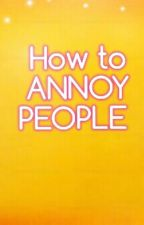 How To Annoy People  by Remcake