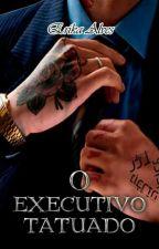 O Executivo Tatuado(LIVRO NÃO COMPLETO) by ErikaAlvesIce