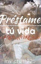 Préstame tu vida [Terminada] by invictus1225