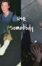 Use Somebody s.m by once_upon_a_shawn_