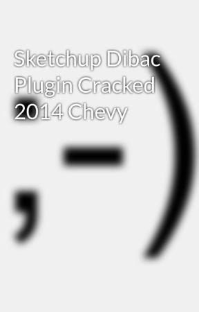 Sketchup Dibac Plugin Cracked 2014 Chevy - Wattpad