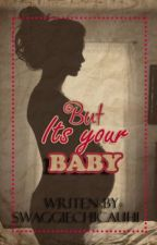 But Its Your Baby by SwaggieChicauhl