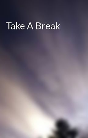 Take A Break by breathe_in_the_air
