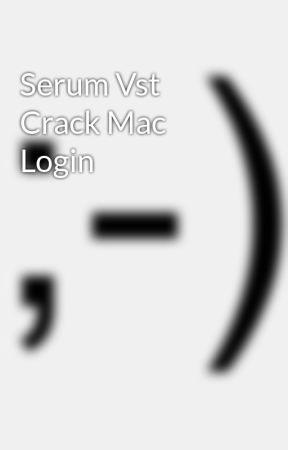 Serum Vst Crack Mac Login - Wattpad