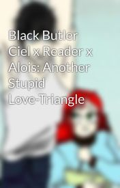 Black Butler Ciel x Reader x Alois: Another Stupid Love-Triangle by Karter_Carson