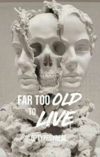 Far Too Old To Live by Optypesyreal