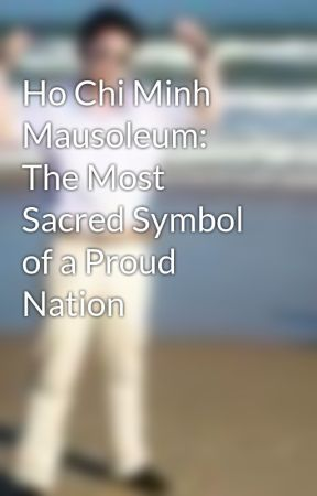 Ho Chi Minh Mausoleum: The Most Sacred Symbol of a Proud Nation by WhiteShopaholic