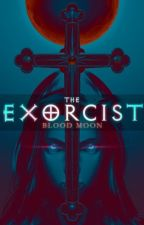 The Exorcist : Blood Moon (Completed) by TheCatWhoDoesntMeow