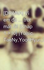 [DRAMA] Vì em đã ... trót mất rồi [Chap 1->10] |Yulsic, TaeNy,YoonHyun,SunMin by kwon_yul33