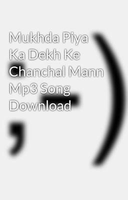 Download song mukhda piya ka dekh.