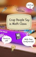 Crap People Say in Math Class by mollymerida