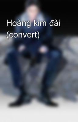 Đọc truyện Hoàng kim đài (convert)