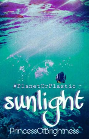 Sunlight (#PlanetOrPlastic)  by PrincessOfBrightness