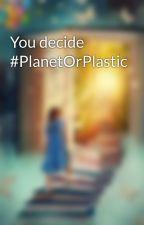 You decide #PlanetOrPlastic by CerenInalan