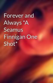 Forever and Always *A Seamus Finnigan One Shot* by CaseyRaee