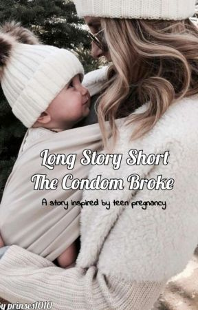 Long Story Short, The Condom Broke #Wattys2019 by prinses1010