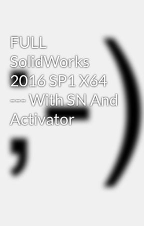 FULL SolidWorks 2016 SP1 X64 --- With SN And Activator - Wattpad