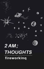 2 am; thoughts by fireworkinq