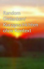 Random Gedanken/ Kurzgeschichten ohne Kontext by Kosica