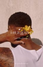 I M A G I N E | ANTHOLOGY by mochahontaz