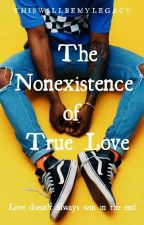 The Nonexistence Of True Love  by ThisWillBeMyLegacy