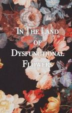 In the land of Dysfunctional Flowers (EDITING) by nyaknows_