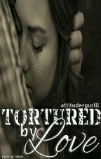 Tortured By Love by attitudergurlll