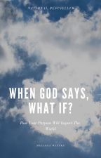 When God Says, What If?   How Your Purpose Will Impact The World by mawittke