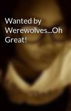 Wanted by Werewolves...Oh Great! by sticknstones