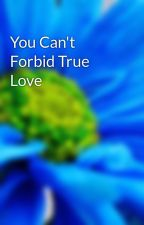 You Can't Forbid True Love by HopelessRomantiXXX