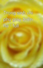 Trọng sinh chi phụ giáp thiên hạ - full by yellow072009