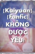 [Kaiyuan] [Longfic]  KHÔNG ĐƯỢC YÊU! by gamay81120