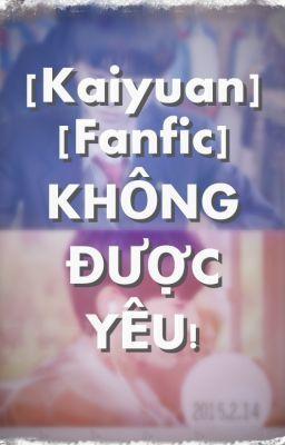 [Kaiyuan] [Longfic]  KHÔNG ĐƯỢC YÊU!