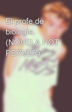 El profe de biología. (NOVELA HOT PERVER) by onedirecttionspain