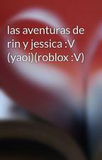 las aventuras de rin y jessica :V (yaoi)(roblox :V) by MarisolSaavedraNajar