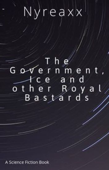 The Government, Ice and other Royal Bastards - Nyreax - Wattpad